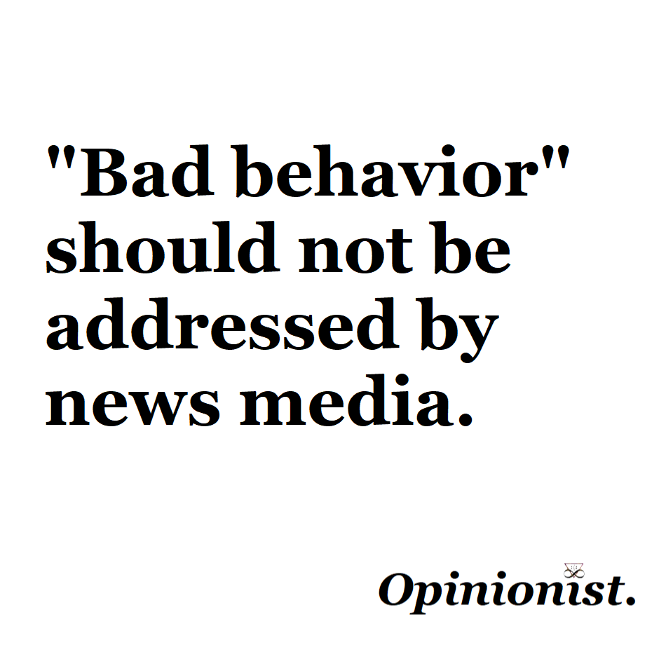 bad behavior should not be addressed by news media
