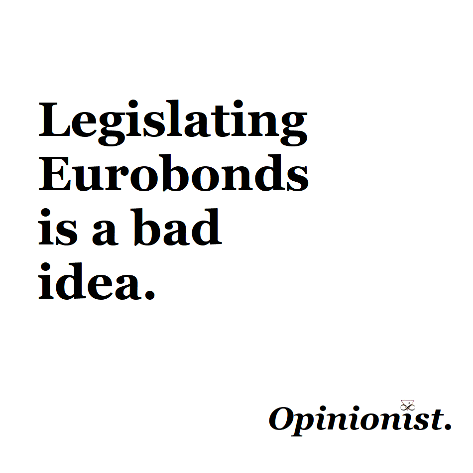 legislating eurobonds is a bad idea opinionist