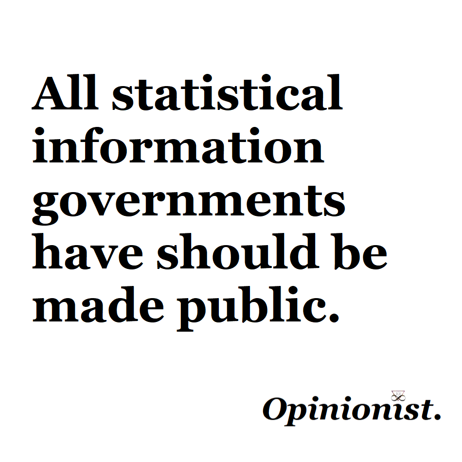 all statistical information governments have should be made public opinionist
